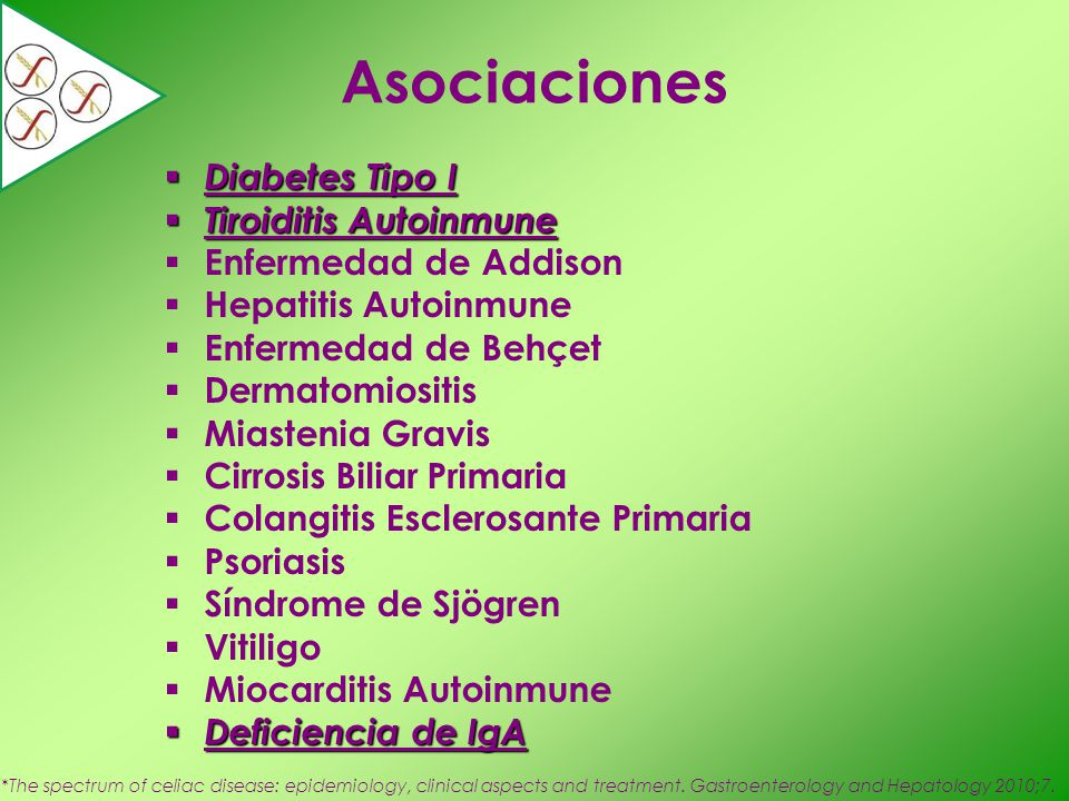 Asociaciones Diabetes Tipo I Diabetes Tipo I Tiroiditis Autoinmune Tiroiditis Autoinmune Enfermedad de Addison Hepatitis Autoinmune Enfermedad de Behçet Dermatomiositis Miastenia Gravis Cirrosis Biliar Primaria Colangitis Esclerosante Primaria Psoriasis Síndrome de Sjögren Vitiligo Miocarditis Autoinmune Deficiencia de IgA Deficiencia de IgA *The spectrum of celiac disease: epidemiology, clinical aspects and treatment.