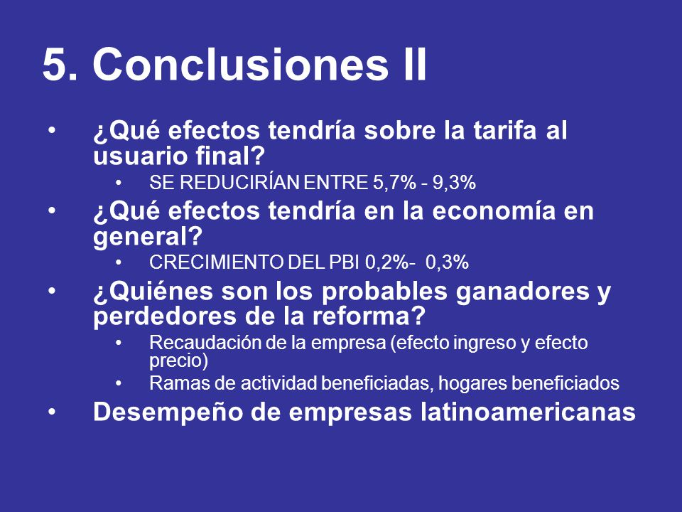 5. Conclusiones II ¿Qué efectos tendría sobre la tarifa al usuario final? SE REDUCIRÍAN ENTRE 5,7% - 9,3% ¿Qué efectos tendría en la economía en gener