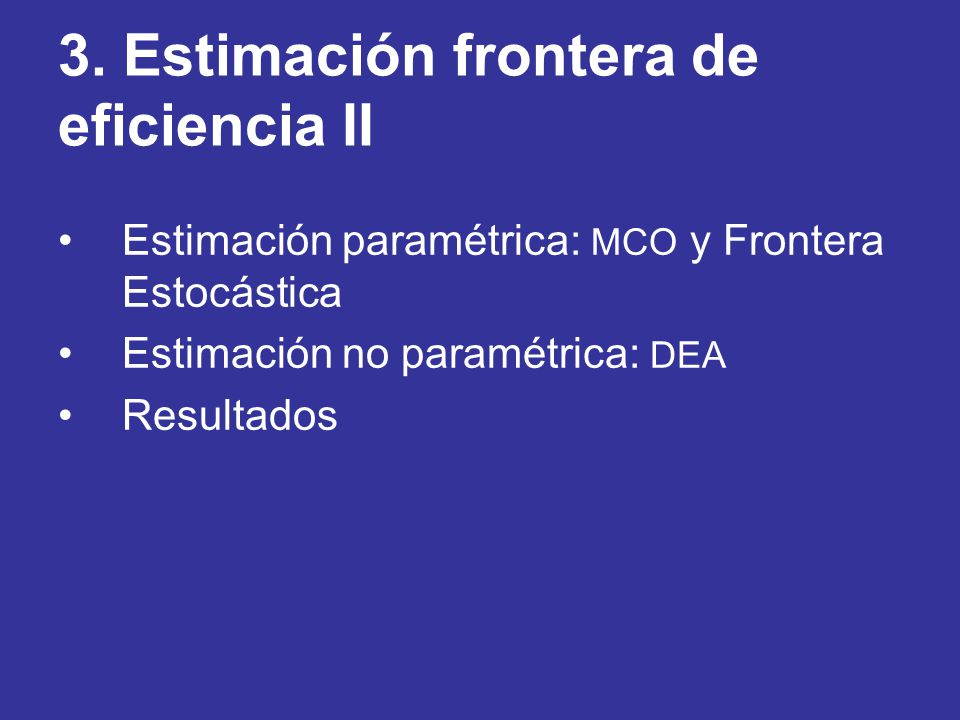 3. Estimación frontera de eficiencia II Estimación paramétrica: MCO y Frontera Estocástica Estimación no paramétrica: DEA Resultados