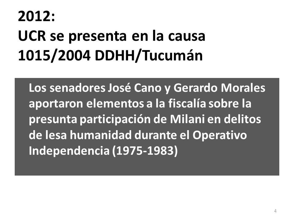 2012: UCR se presenta en la causa 1015/2004 DDHH/Tucumán Los senadores José Cano y Gerardo Morales aportaron elementos a la fiscalía sobre la presunta participación de Milani en delitos de lesa humanidad durante el Operativo Independencia (1975-1983) 4
