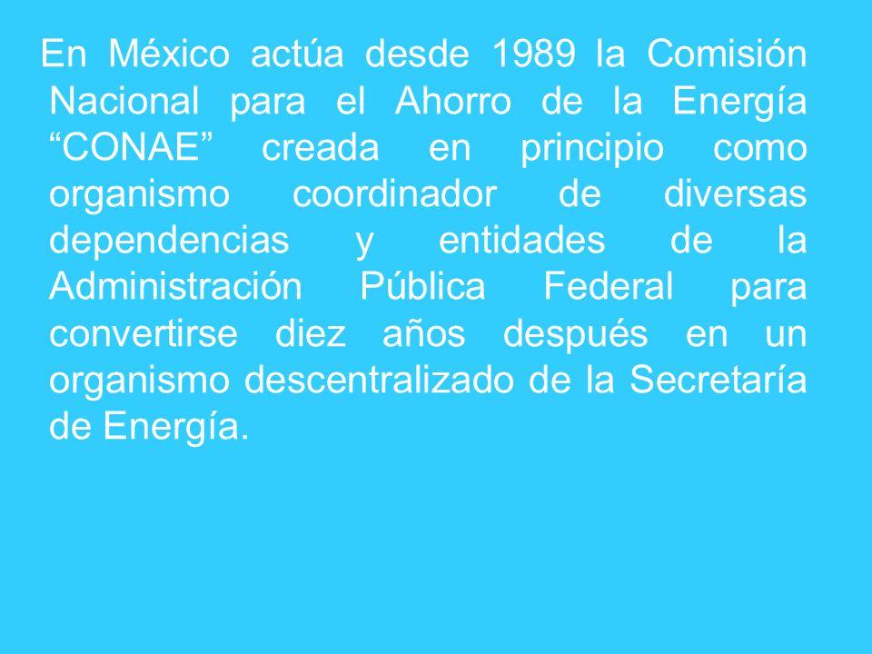 En México actúa desde 1989 la Comisión Nacional para el Ahorro de la Energía CONAE creada en principio como organismo coordinador de diversas dependen