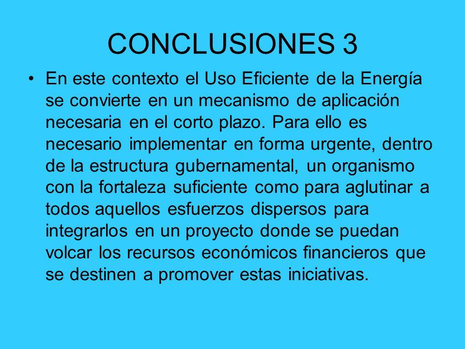 CONCLUSIONES 3 En este contexto el Uso Eficiente de la Energía se convierte en un mecanismo de aplicación necesaria en el corto plazo. Para ello es ne