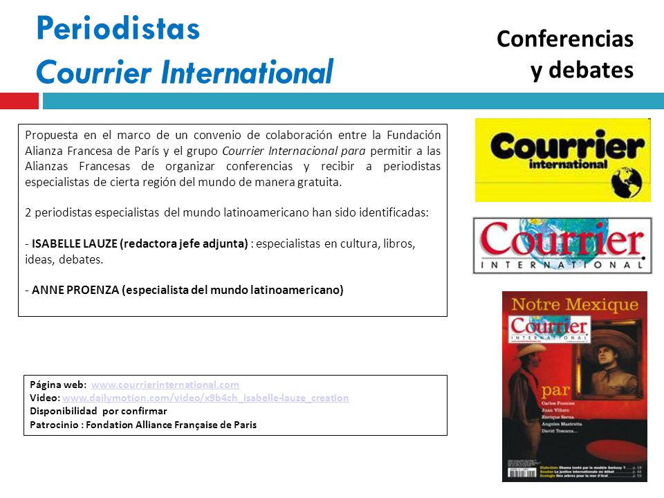 Periodistas Courrier International Página web: www.courrierinternational.comwww.courrierinternational.com Video: www.dailymotion.com/video/x9b4ch_isabelle-lauze_creationwww.dailymotion.com/video/x9b4ch_isabelle-lauze_creation Disponibilidad por confirmar Patrocinio : Fondation Alliance Française de Paris Propuesta en el marco de un convenio de colaboración entre la Fundación Alianza Francesa de París y el grupo Courrier Internacional para permitir a las Alianzas Francesas de organizar conferencias y recibir a periodistas especialistas de cierta región del mundo de manera gratuita.