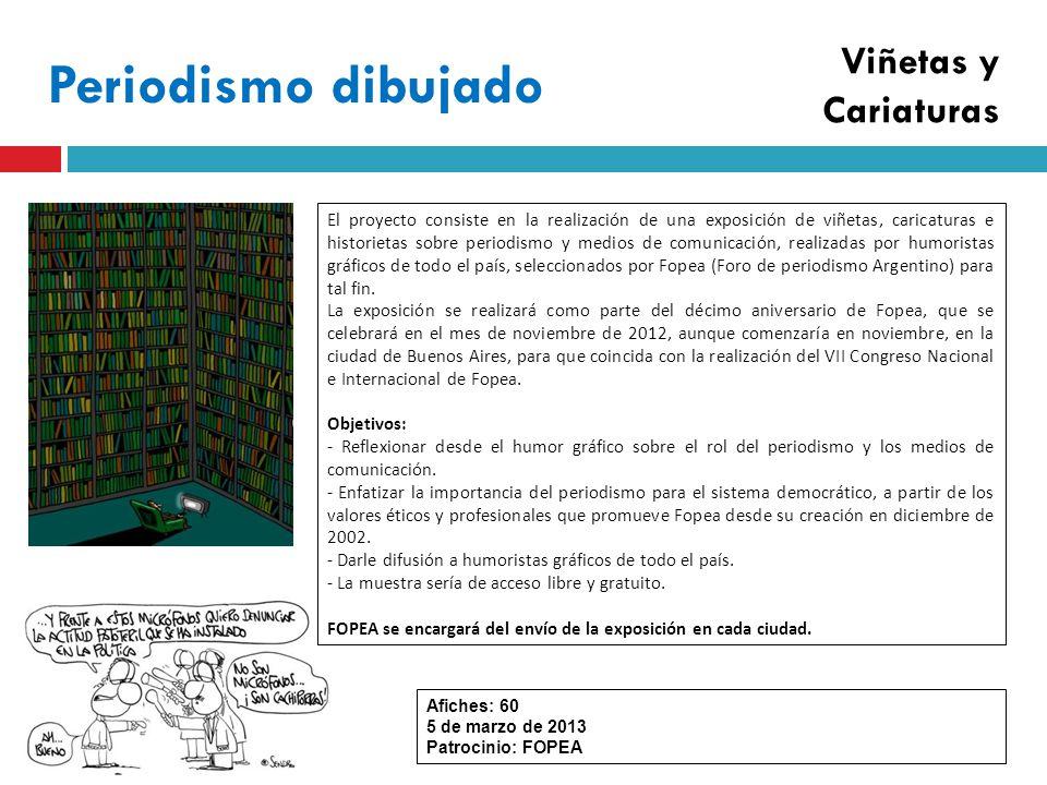 Periodismo dibujado Afiches: 60 5 de marzo de 2013 Patrocinio: FOPEA El proyecto consiste en la realización de una exposición de viñetas, caricaturas e historietas sobre periodismo y medios de comunicación, realizadas por humoristas gráficos de todo el país, seleccionados por Fopea (Foro de periodismo Argentino) para tal fin.