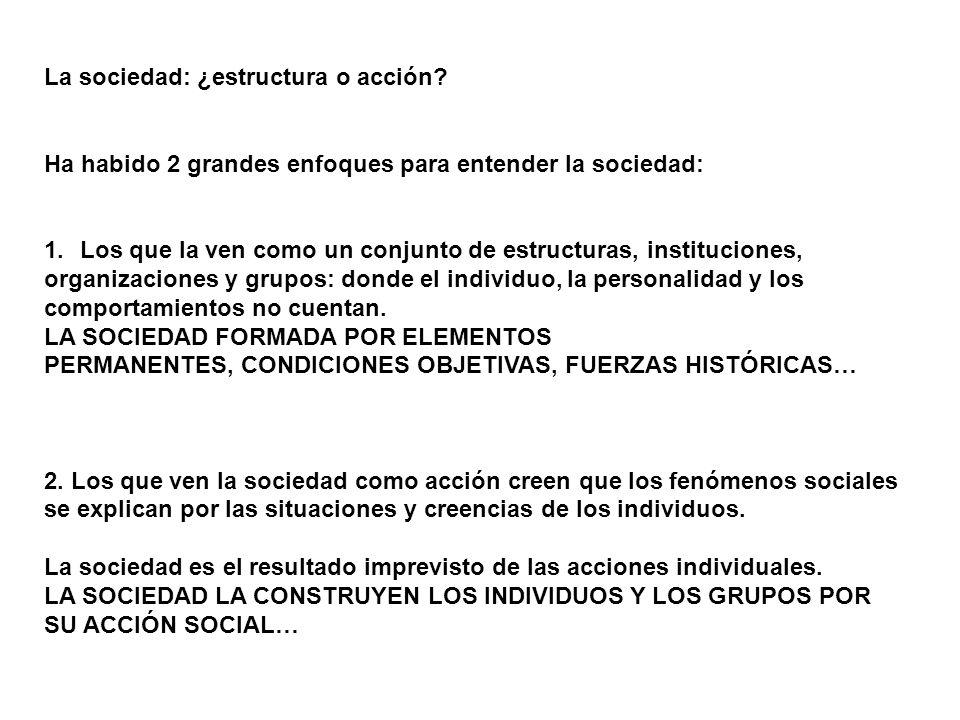 La sociedad: ¿estructura o acción? Ha habido 2 grandes enfoques para entender la sociedad: 1.Los que la ven como un conjunto de estructuras, instituci