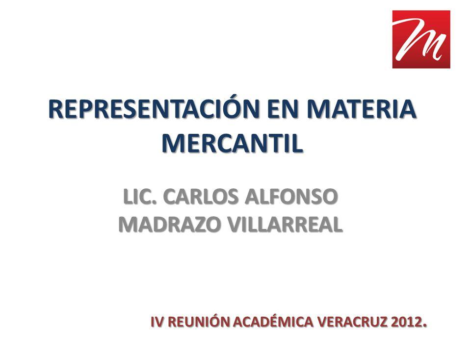 REPRESENTACIÓN EN MATERIA MERCANTIL LIC. CARLOS ALFONSO MADRAZO VILLARREAL IV REUNIÓN ACADÉMICA VERACRUZ 2012.