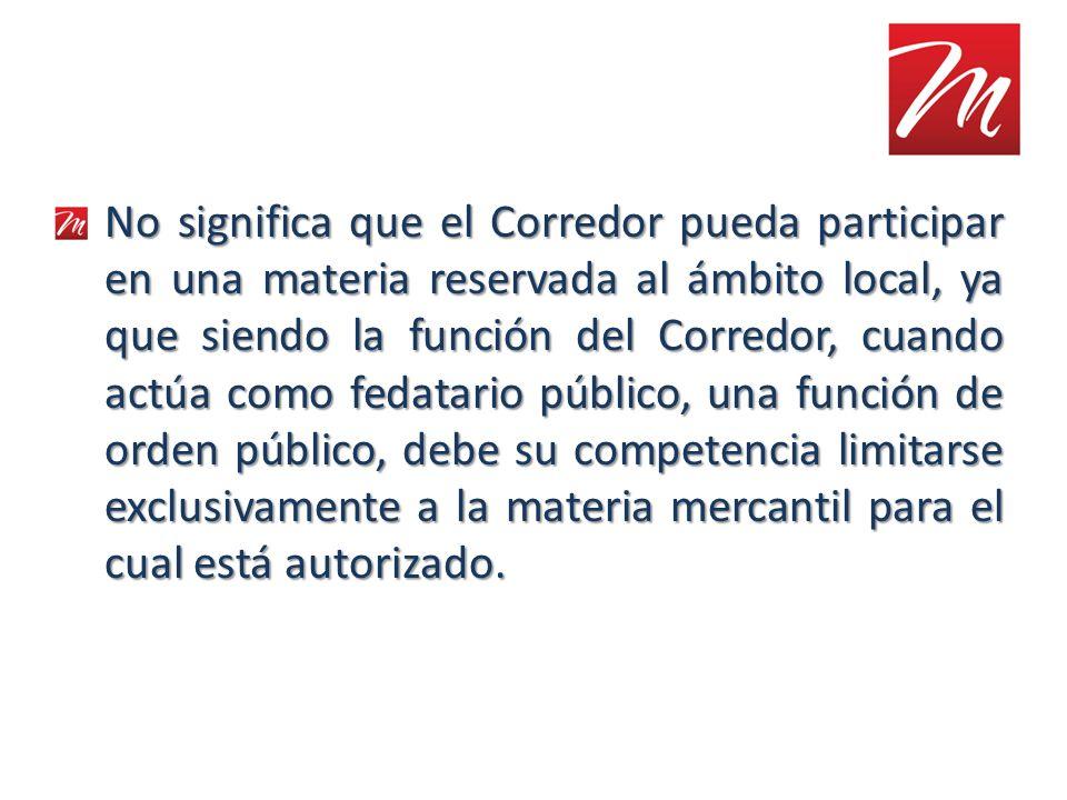No significa que el Corredor pueda participar en una materia reservada al ámbito local, ya que siendo la función del Corredor, cuando actúa como fedat