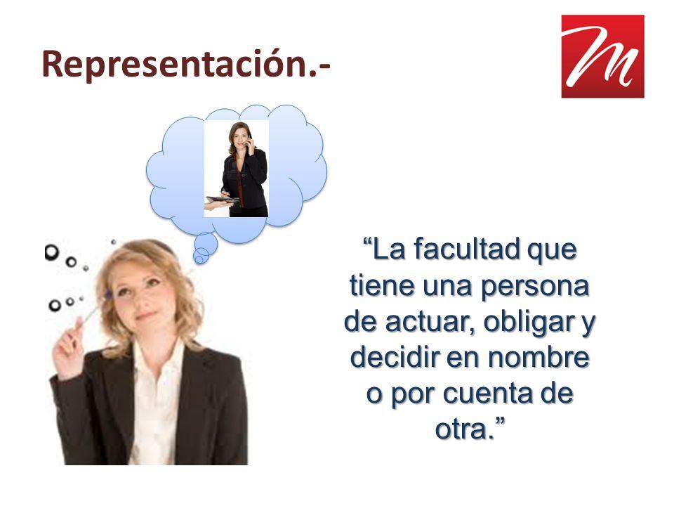 Representación.- La facultad que tiene una persona de actuar, obligar y decidir en nombre o por cuenta de otra.