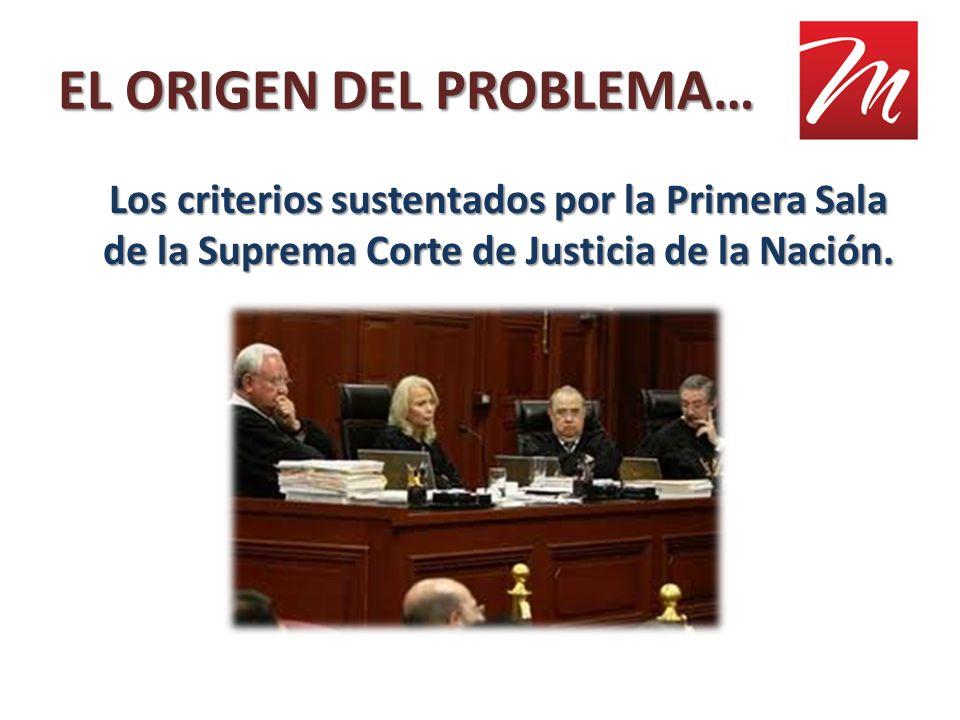 EL ORIGEN DEL PROBLEMA… Los criterios sustentados por la Primera Sala de la Suprema Corte de Justicia de la Nación.