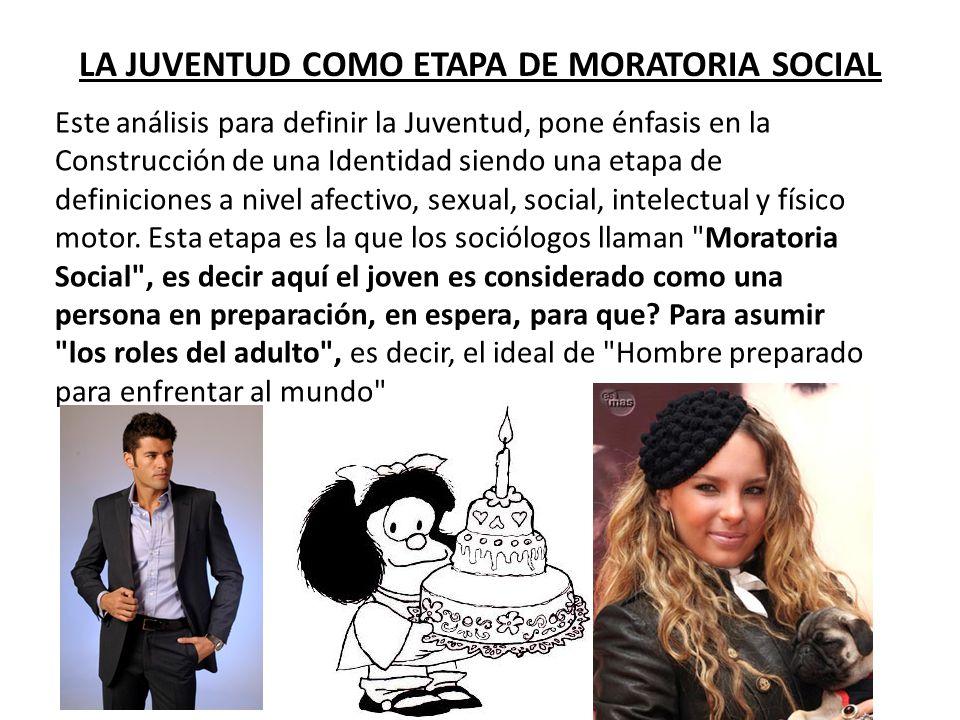 LA JUVENTUD COMO ETAPA DE MORATORIA SOCIAL Este análisis para definir la Juventud, pone énfasis en la Construcción de una Identidad siendo una etapa d