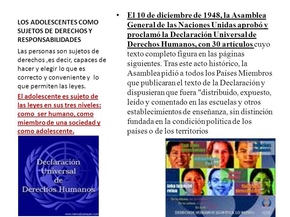 LOS ADOLESCENTES COMO SUJETOS DE DERECHOS Y RESPONSABILIDADES El 10 de diciembre de 1948, la Asamblea General de las Naciones Unidas aprobó y proclamó