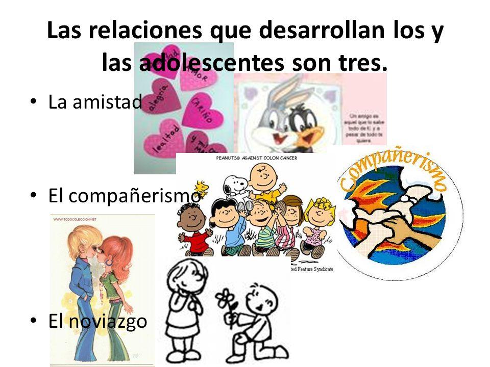 Las relaciones que desarrollan los y las adolescentes son tres. La amistad El compañerismo El noviazgo