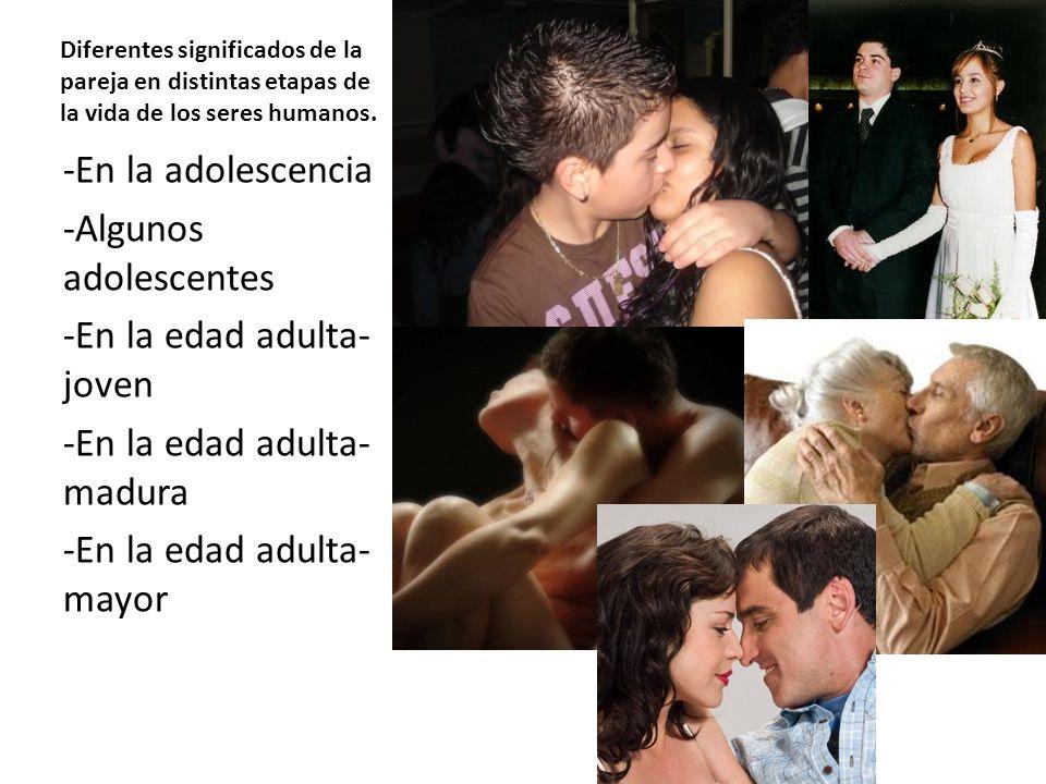 Diferentes significados de la pareja en distintas etapas de la vida de los seres humanos. -En la adolescencia -Algunos adolescentes -En la edad adulta