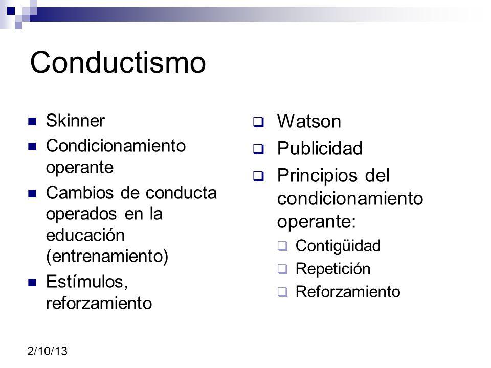Conductismo Skinner Condicionamiento operante Cambios de conducta operados en la educación (entrenamiento) Estímulos, reforzamiento Watson Publicidad Principios del condicionamiento operante: Contigüidad Repetición Reforzamiento 2/10/13