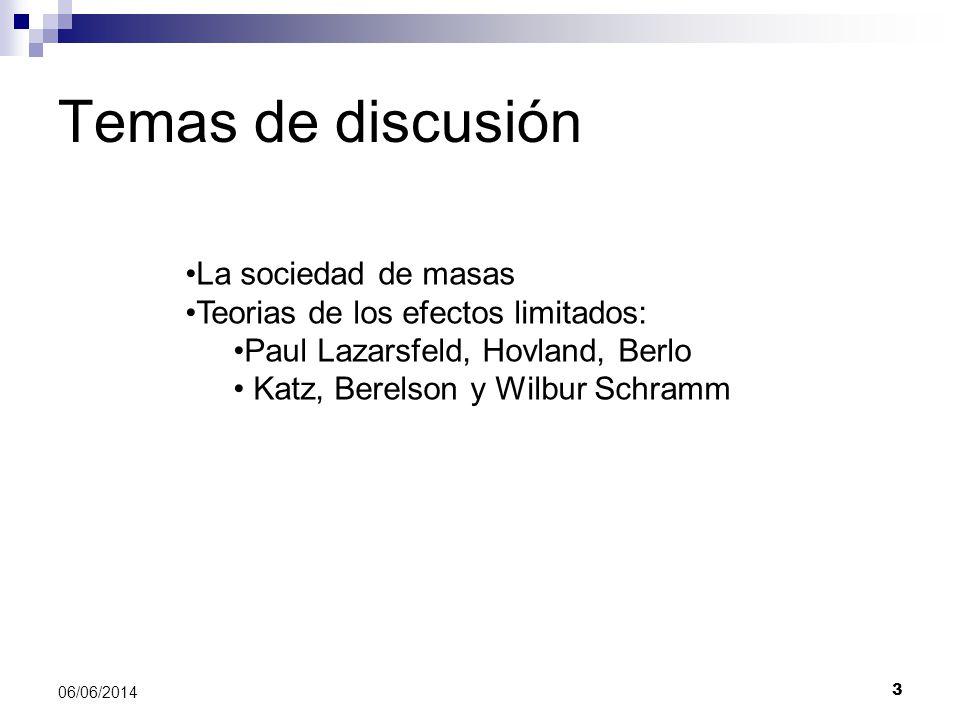 3 06/06/2014 Temas de discusión La sociedad de masas Teorias de los efectos limitados: Paul Lazarsfeld, Hovland, Berlo Katz, Berelson y Wilbur Schramm