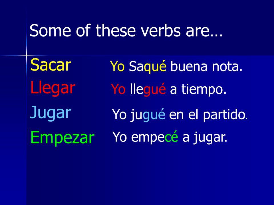 Some of these verbs are… Sacar Llegar Jugar Empezar Yo Saqué buena nota. Yo llegué a tiempo. Yo jugué en el partido. Yo empecé a jugar.