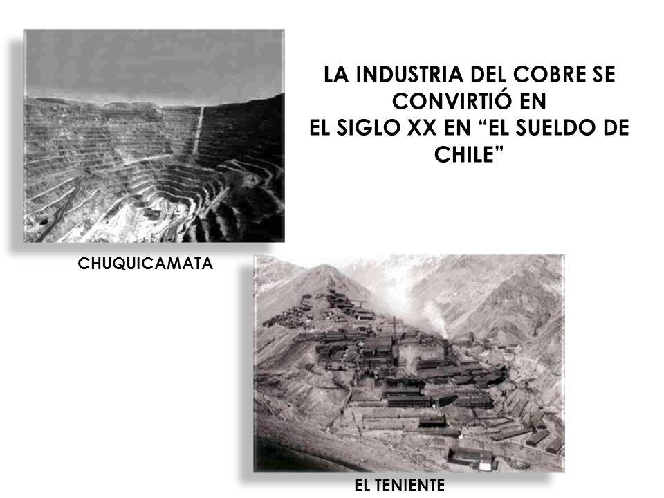 LA INDUSTRIA DEL COBRE SE CONVIRTIÓ EN EL SIGLO XX EN EL SUELDO DE CHILE CHUQUICAMATA EL TENIENTE