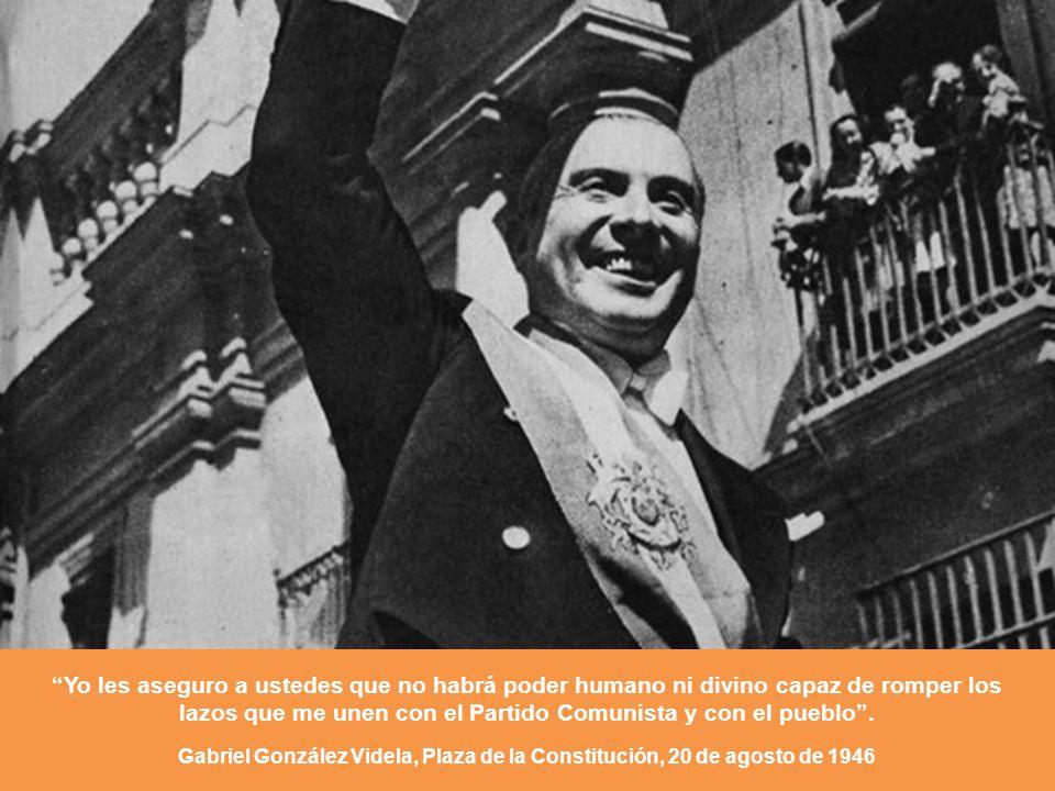 Yo les aseguro a ustedes que no habrá poder humano ni divino capaz de romper los lazos que me unen con el Partido Comunista y con el pueblo. Gabriel G