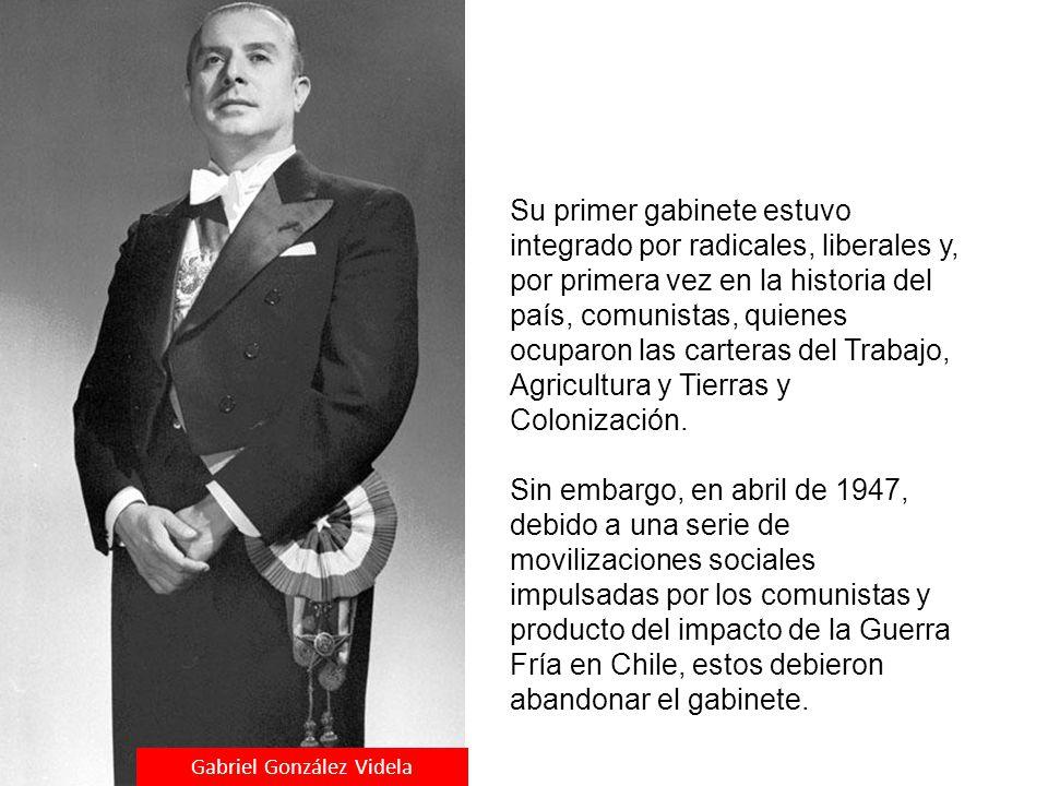 Gabriel González Videla Su primer gabinete estuvo integrado por radicales, liberales y, por primera vez en la historia del país, comunistas, quienes o