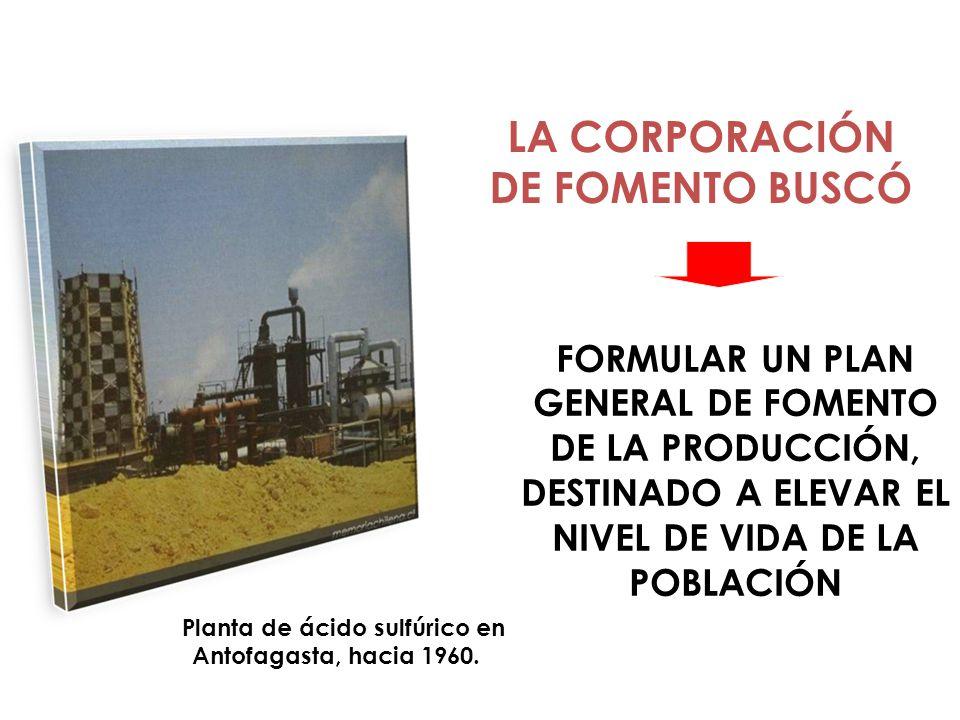 Planta de ácido sulfúrico en Antofagasta, hacia 1960. FORMULAR UN PLAN GENERAL DE FOMENTO DE LA PRODUCCIÓN, DESTINADO A ELEVAR EL NIVEL DE VIDA DE LA
