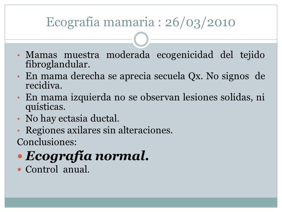 Ecografia mamaria : 26/03/2010 Mamas muestra moderada ecogenicidad del tejido fibroglandular. En mama derecha se aprecia secuela Qx. No signos de reci