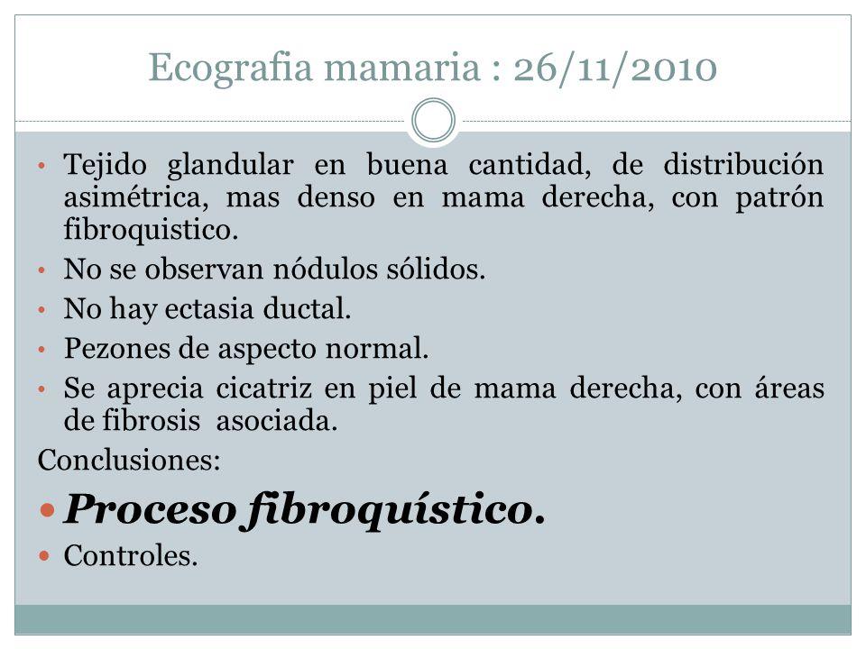 Ecografia mamaria : 26/11/2010 Tejido glandular en buena cantidad, de distribución asimétrica, mas denso en mama derecha, con patrón fibroquistico. No