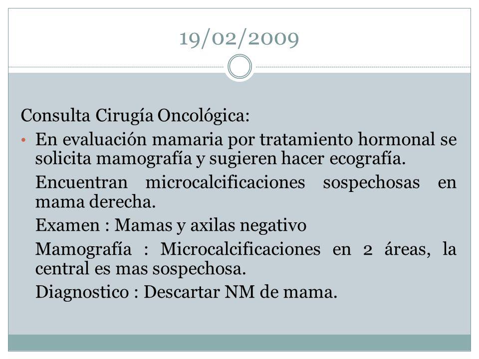 19/02/2009 Consulta Cirugía Oncológica: En evaluación mamaria por tratamiento hormonal se solicita mamografía y sugieren hacer ecografía. Encuentran m