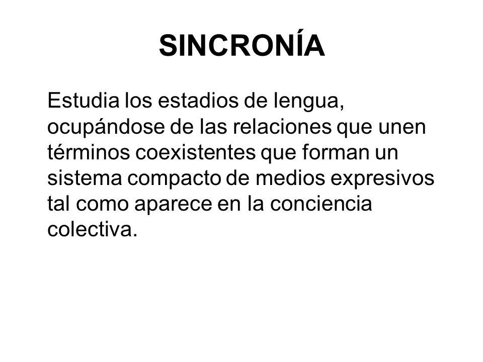 SINCRONÍA Estudia los estadios de lengua, ocupándose de las relaciones que unen términos coexistentes que forman un sistema compacto de medios expresivos tal como aparece en la conciencia colectiva.