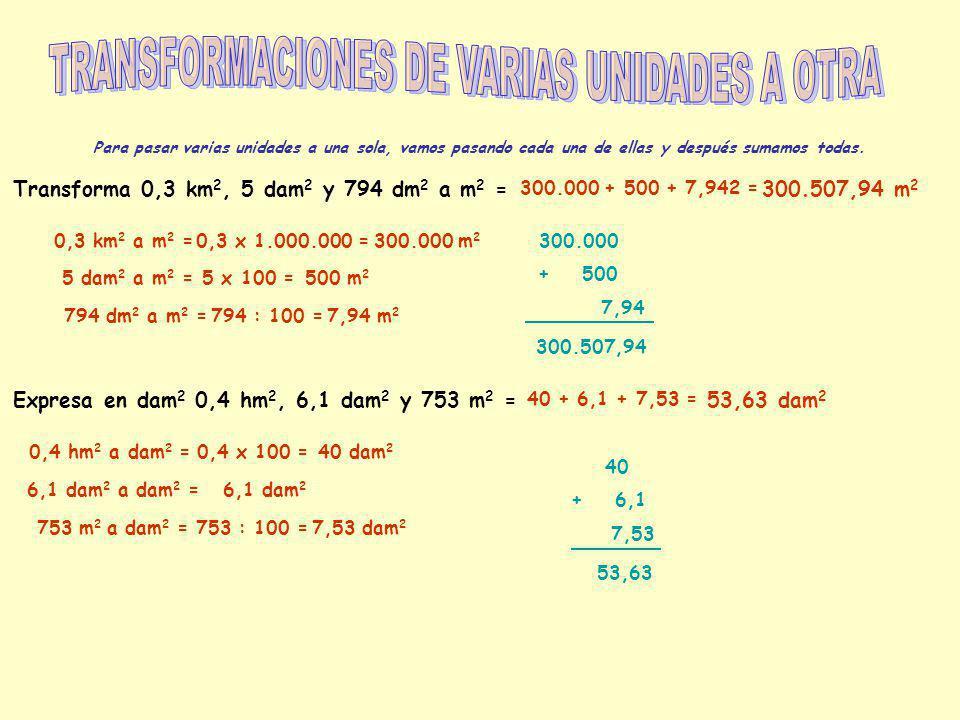 Para pasar varias unidades a una sola, vamos pasando cada una de ellas y después sumamos todas. Transforma 0,3 km 2, 5 dam 2 y 794 dm 2 a m 2 = 0,3 km