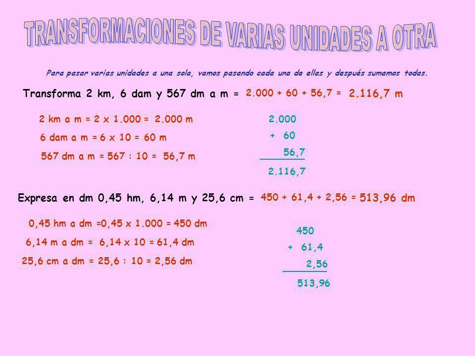 Para pasar varias unidades a una sola, vamos pasando cada una de ellas y después sumamos todas. Transforma 2 km, 6 dam y 567 dm a m = 2 km a m =2 x 1.