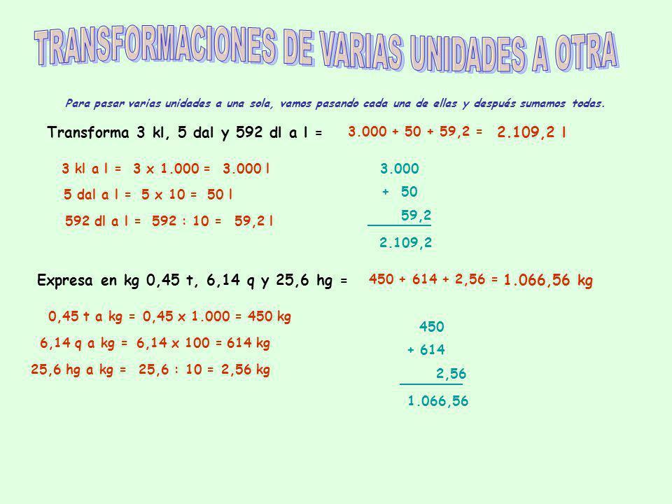 Para pasar varias unidades a una sola, vamos pasando cada una de ellas y después sumamos todas. Transforma 3 kl, 5 dal y 592 dl a l = 3 kl a l =3 x 1.