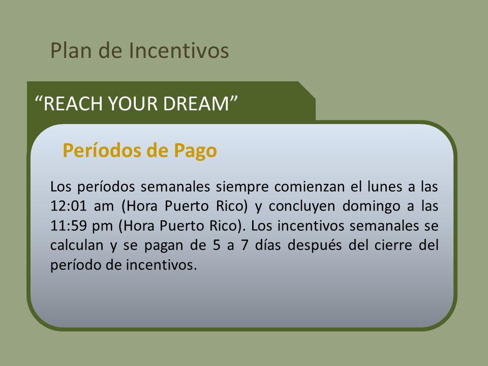 Plan de Incentivos REACH YOUR DREAM Los períodos semanales siempre comienzan el lunes a las 12:01 am (Hora Puerto Rico) y concluyen domingo a las 11:59 pm (Hora Puerto Rico).