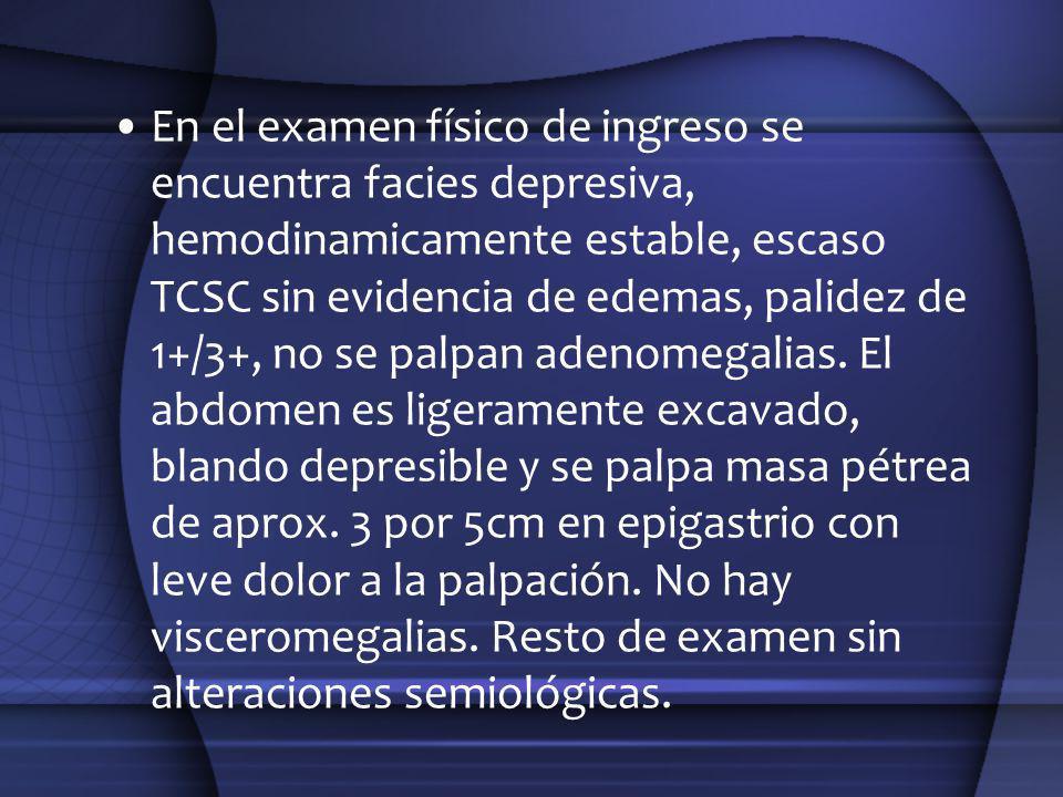 En el examen físico de ingreso se encuentra facies depresiva, hemodinamicamente estable, escaso TCSC sin evidencia de edemas, palidez de 1+/3+, no se