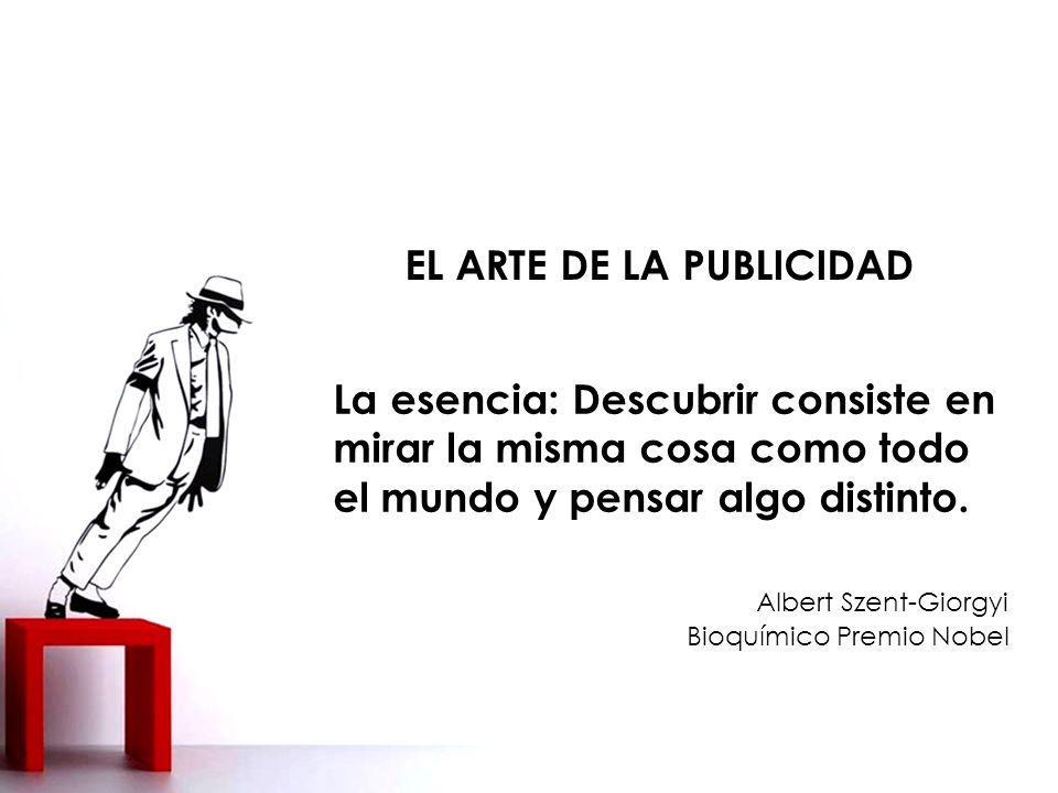 EL ARTE DE LA PUBLICIDAD La esencia: Descubrir consiste en mirar la misma cosa como todo el mundo y pensar algo distinto.