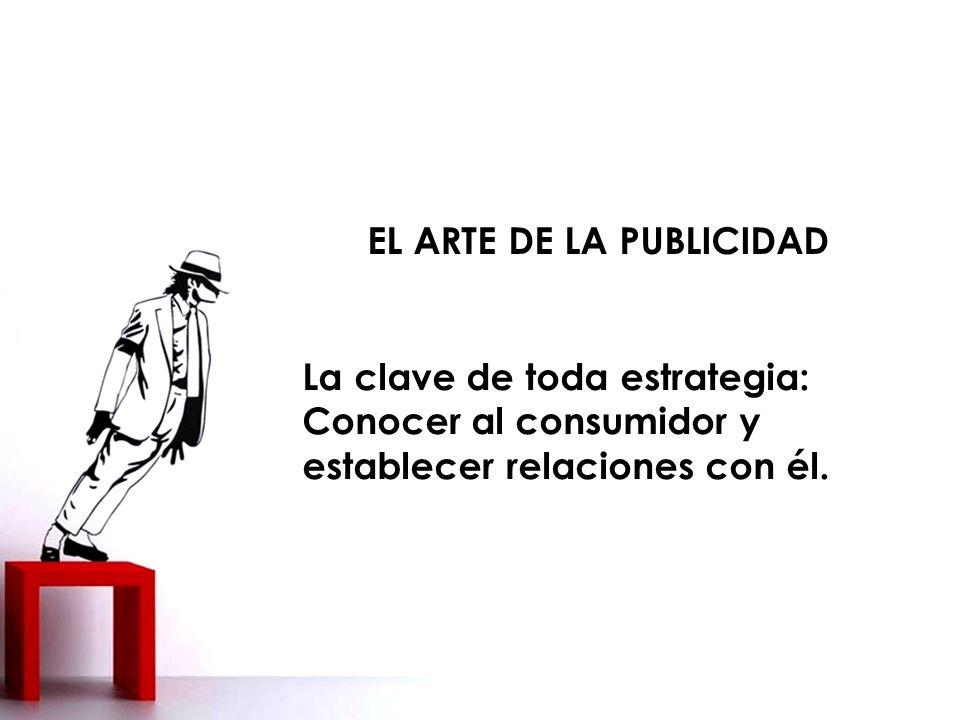 EL ARTE DE LA PUBLICIDAD La clave de toda estrategia: Conocer al consumidor y establecer relaciones con él.
