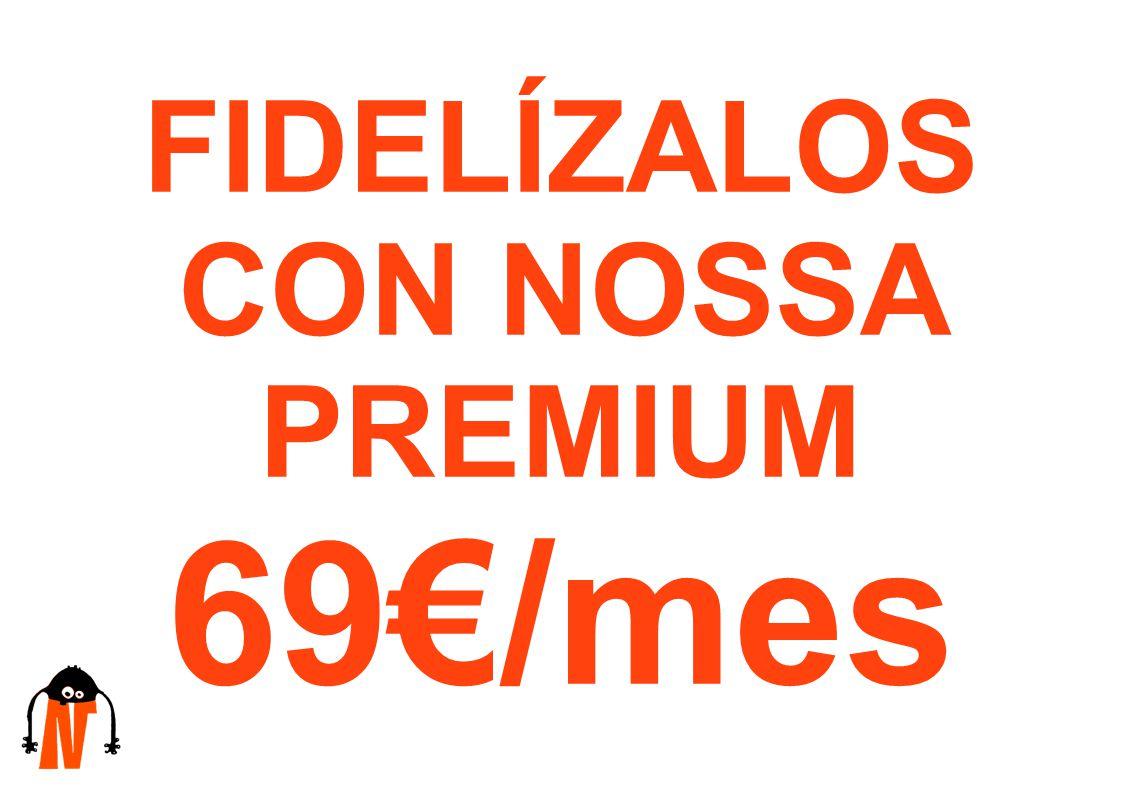 FIDELÍZALOS CON NOSSA PREMIUM 69/mes