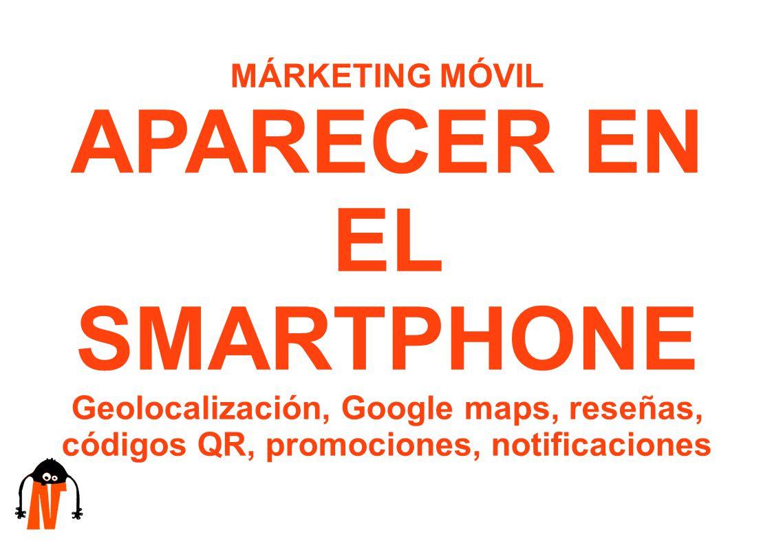 MÁRKETING MÓVIL APARECER EN EL SMARTPHONE Geolocalización, Google maps, reseñas, códigos QR, promociones, notificaciones