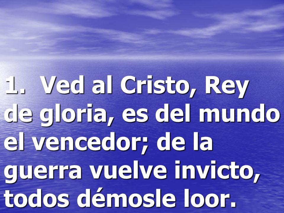 1. Ved al Cristo, Rey de gloria, es del mundo el vencedor; de la guerra vuelve invicto, todos démosle loor.