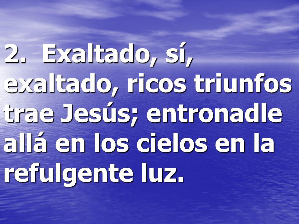 2. Exaltado, sí, exaltado, ricos triunfos trae Jesús; entronadle allá en los cielos en la refulgente luz.