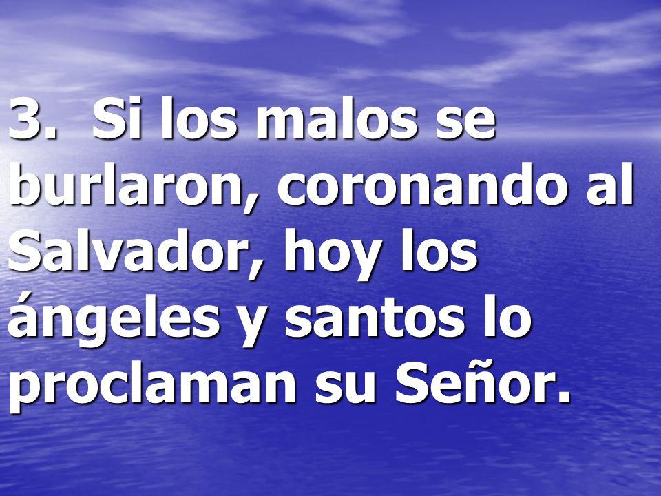 3. Si los malos se burlaron, coronando al Salvador, hoy los ángeles y santos lo proclaman su Señor.