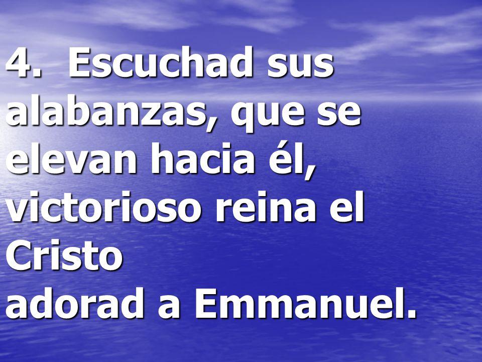 4. Escuchad sus alabanzas, que se elevan hacia él, victorioso reina el Cristo adorad a Emmanuel.