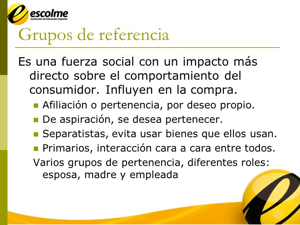 Grupos de referencia Es una fuerza social con un impacto más directo sobre el comportamiento del consumidor.