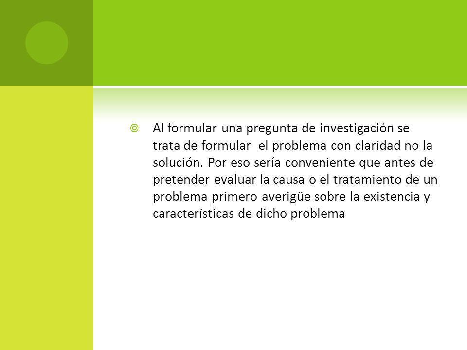 Al formular una pregunta de investigación se trata de formular el problema con claridad no la solución.