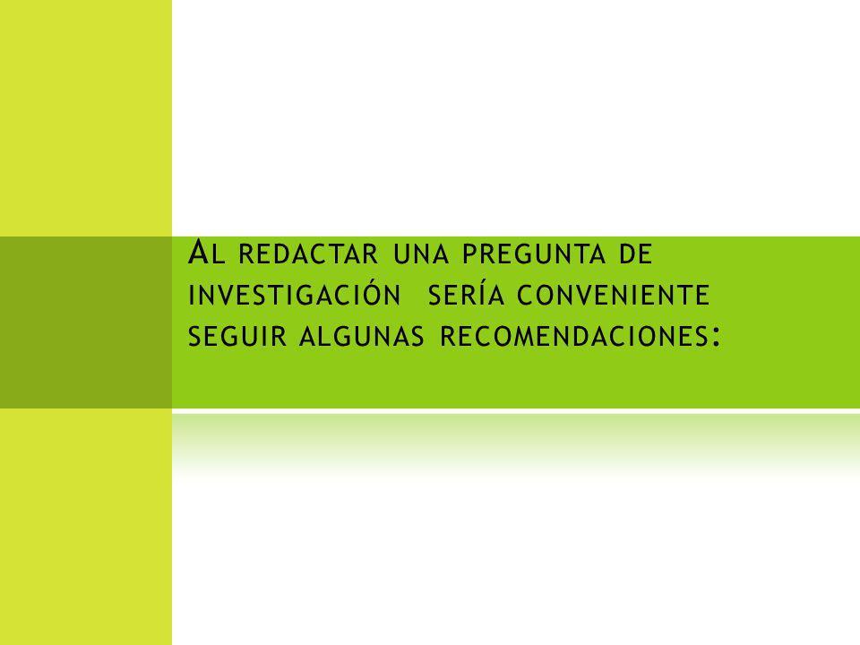 A L REDACTAR UNA PREGUNTA DE INVESTIGACIÓN SERÍA CONVENIENTE SEGUIR ALGUNAS RECOMENDACIONES :