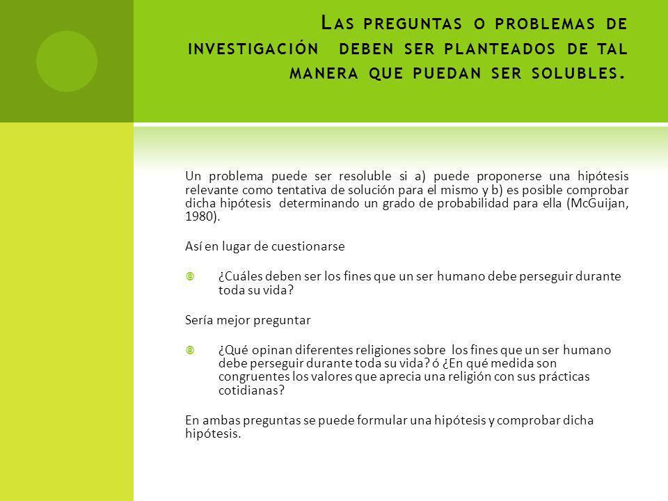 L AS PREGUNTAS O PROBLEMAS DE INVESTIGACIÓN DEBEN SER PLANTEADOS DE TAL MANERA QUE PUEDAN SER SOLUBLES.