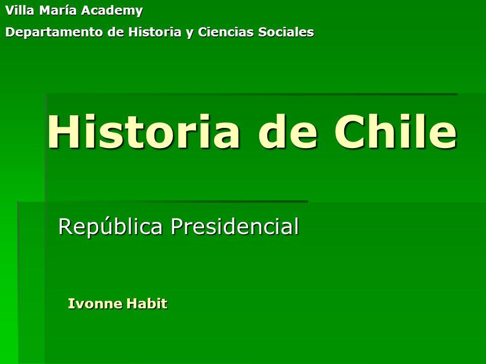 Historia de Chile República Presidencial Villa María Academy Departamento de Historia y Ciencias Sociales Ivonne Habit
