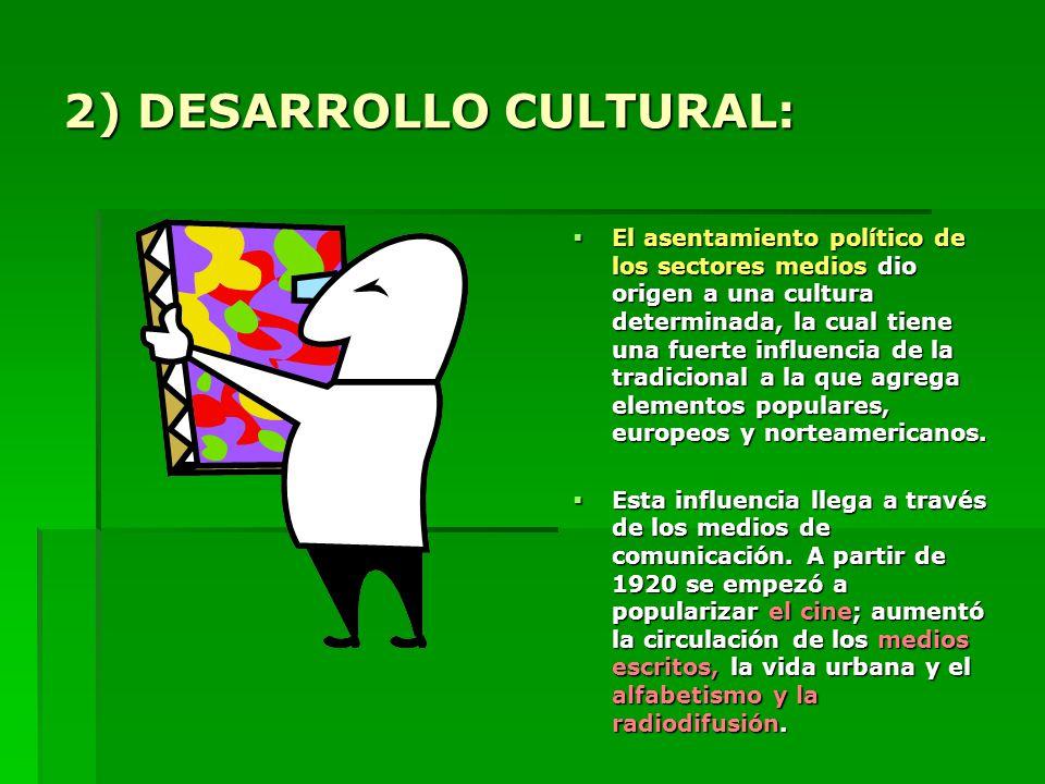 2) DESARROLLO CULTURAL: El asentamiento político de los sectores medios dio origen a una cultura determinada, la cual tiene una fuerte influencia de la tradicional a la que agrega elementos populares, europeos y norteamericanos.