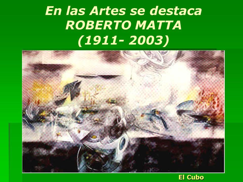 En las Artes se destaca ROBERTO MATTA (1911- 2003) El Cubo