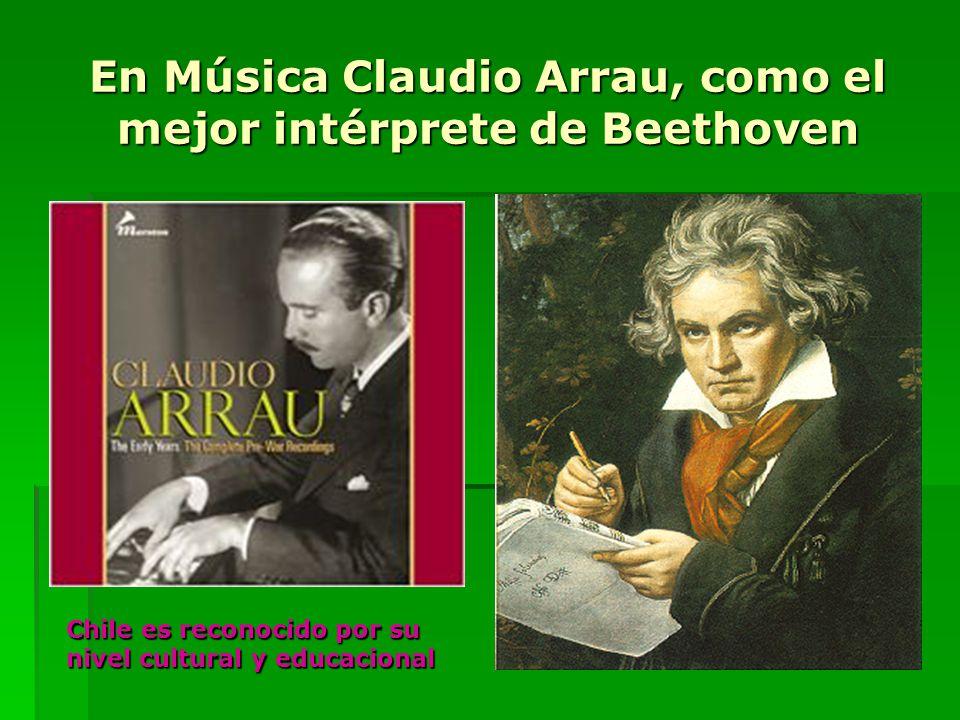 En Música Claudio Arrau, como el mejor intérprete de Beethoven Chile es reconocido por su nivel cultural y educacional