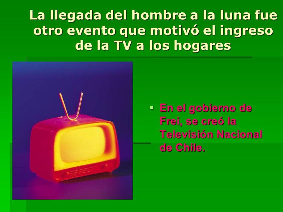La llegada del hombre a la luna fue otro evento que motivó el ingreso de la TV a los hogares En el gobierno de Frei, se creó la Televisión Nacional de Chile.
